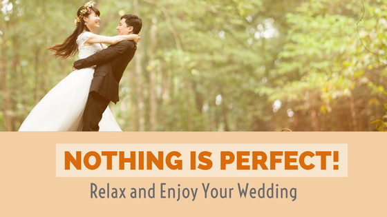 NOTHING IS PERFECT! Have Fun and Enjoy Your Wedding