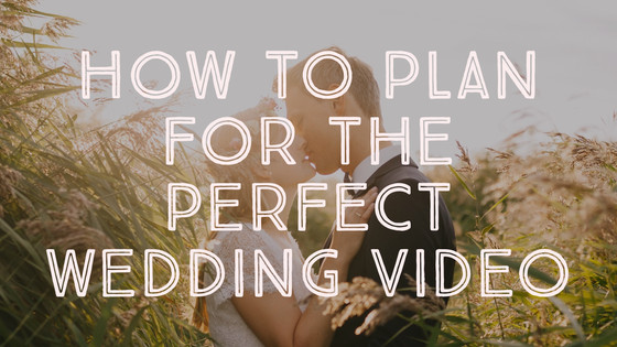 How to Plan for the Perfect Wedding Video
