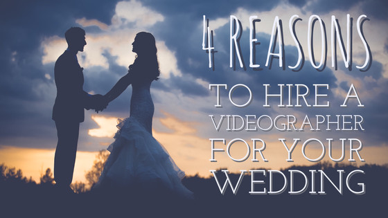 4 Reasons to Hire a Videographer for Your Wedding