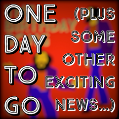 One Day To Go (plus some other exciting news...)