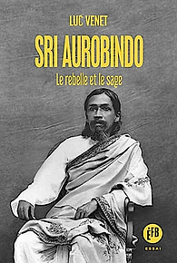 Sri Aurobindo le rebelle et le sage