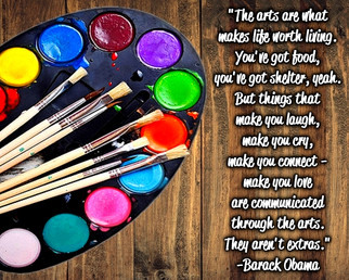 """""""The arts are what makes life worth living. You've got food, you've got shelter, yeah. But things that make you laugh, make you cry, make you connect - make you love are communicated through the arts. They aren't extras."""" -Barack Obama"""