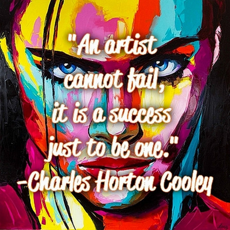 """""""An artist cannot fail, it is a success just to be one."""" -Charles Horton Cooley"""