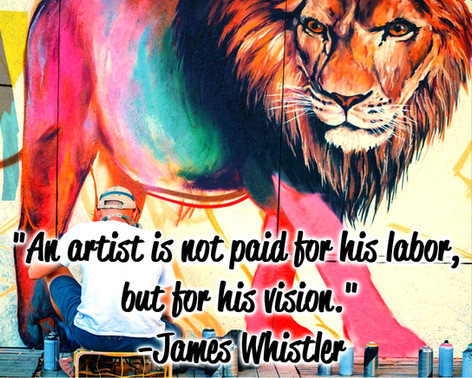 """""""An artist is not paid for his labor, but for his vision."""" -James Whistler"""