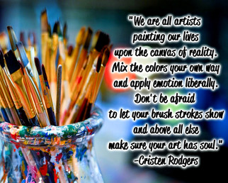 """""""We are all artists, painting our lives upon the canvas of reality. Mix the colors your own way and apply emotion liberally. Don't be afraid to let your brush strokes show, and above all else, make sure your art has soul."""" -Cristen Rodgers"""