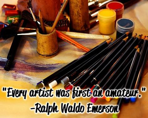 """""""Every artist was first an amateur."""" -Ralph Waldo Emerson"""