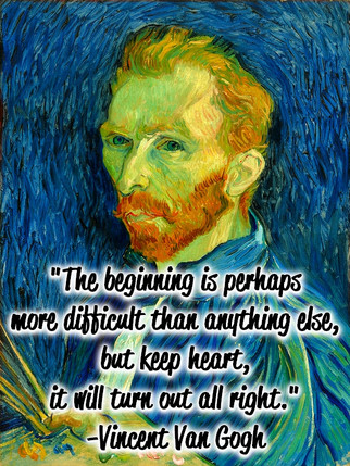 """""""The beginning is perhaps more difficult than anything else, but keep heart, it will turn out all right."""" -Vincent Van Gogh"""