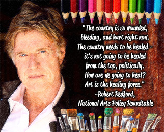 """""""The country is so wounded, bleeding, and hurt right now. The country needs to be healed—it's not going to be healed from the top, politically. How are we going to heal? Art is the healing force."""" Robert Redford, National Arts Policy Roundtable"""