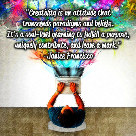 """""""Creativity is an attitude that transcends paradigms and beliefs. It's a soul-level yearning to fulfill a purpose, uniquely contribute, and leave a mark."""" -Janice Francisco"""