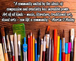 """""""A community united by the ideals of compassion and creativity has incredible power. Art of all kinds - music, literature, traditional arts, visual arts - can lift a community."""" -Martin O'Malley"""