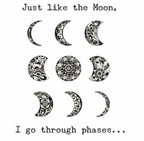 Just like the moon, I go through phases...