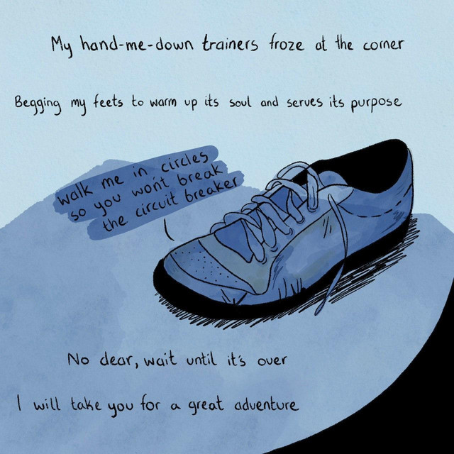 """My hand-me-down trainers frozen at the corner  Begging my feet to warm up it soul and serve its purpose  """"Walked me in circles so you won't break the circuit breaker.""""  No dear, wait until it's over  I will take you for a great adventure"""