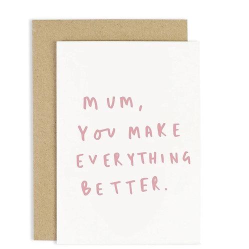 Mum You Make Everything Better Card