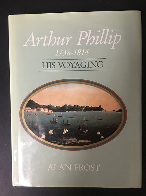 Arthur Phillip 1738 - 1814 His Voyaging by Alan Frost