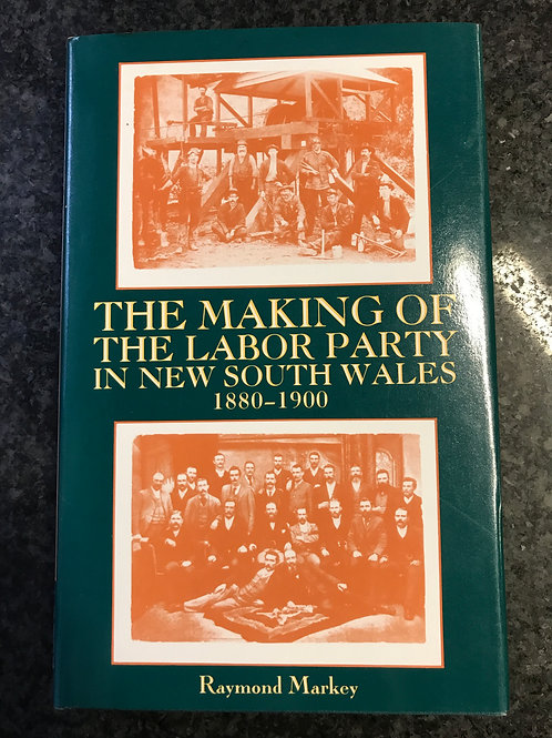 The Making of the Labor Party in New South Wales 1880-1900 by Raymond Markey