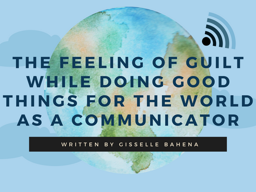 The Feeling of Guilt While Doing Good Things for the World as a Communicator