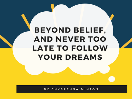 Beyond Belief, and Never Too Late to Follow Your Dreams