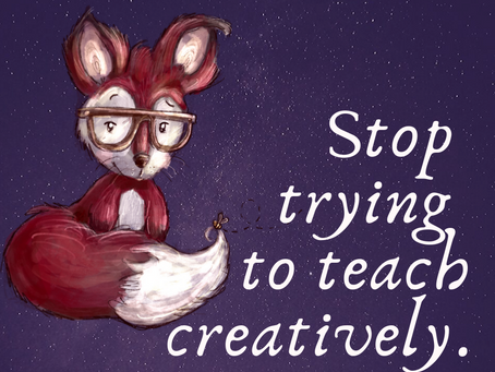 Stop Trying to Teach Creatively