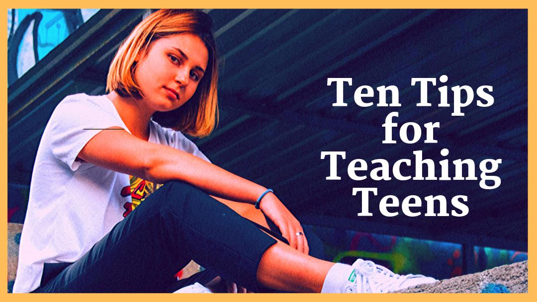 Ten Tips for Teaching Teens