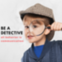 be a detective All behavior is communica