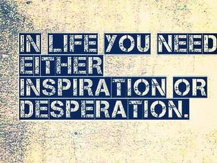 Inspiration vs Desperation.