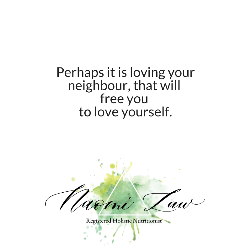 Perhaps it is loving your neighbour, that will free you to love yourself.
