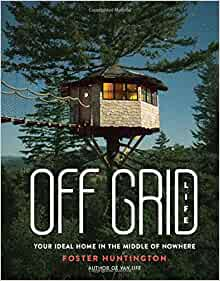 Off Grid Life: Your Ideal Home in the Middle of Nowhere By: Foster Huntington