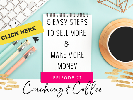 Coaching & Coffee Episode 21: 5 Easy Steps To Sell More & Make More Money