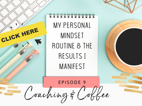 Coaching & Coffee Episode 9:  My personal mindset routine & the results I manifest