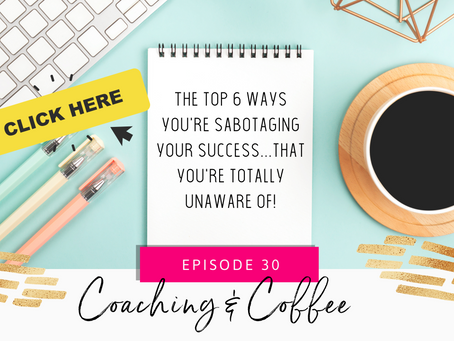 Coaching & Coffee Episode 30: The top 6 ways you're sabotaging your success...that you're totally