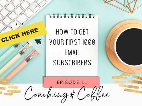 Coaching & Coffee Episode 11:  How to get your first 1000 email subscribers