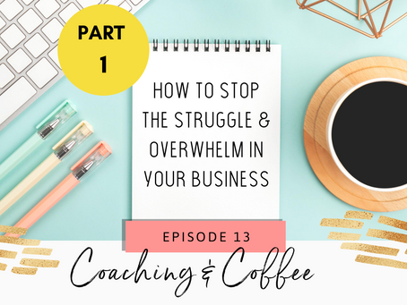 Coaching & Coffee Episode 13:  How to stop the struggle & overwhelm in your business