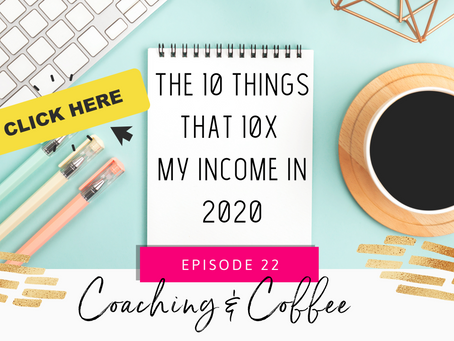 Coaching & Coffee Episode 22: The 10 things that 10x my income in 2020