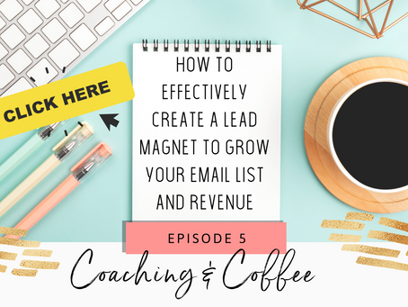 Coaching & Coffee Episode 5:  How to create a lead magnet to grow your email list & revenue.