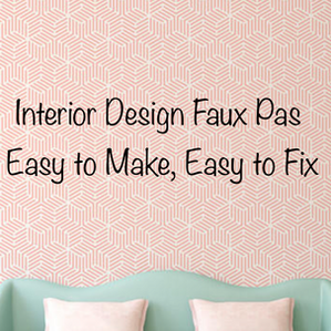 Interior Design Faux Pas -- Easy to Make, Easy to Fix