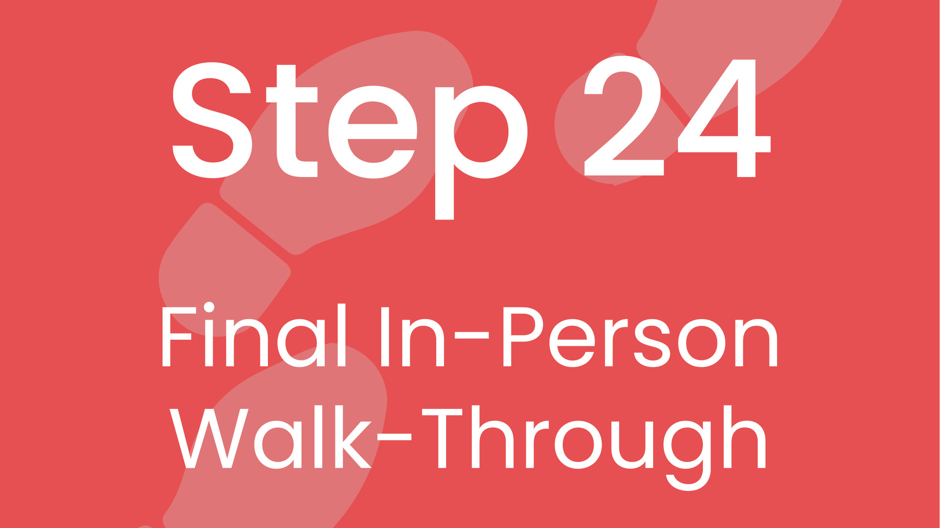 Step 24: Final In-Person Walk-Through