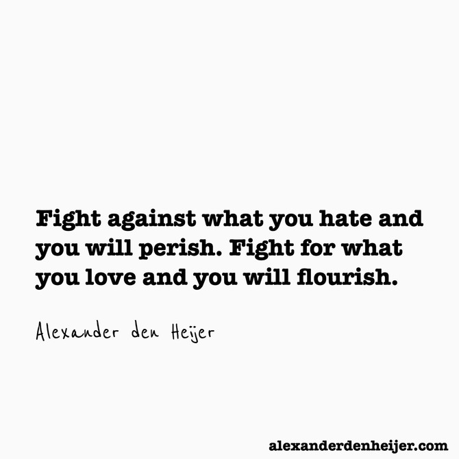 """Fight against what you hate and you will perish. Fight for what you love and you will flourish"