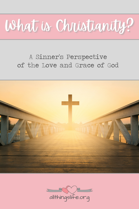 What is Christianity? A Sinner's Perspective of the Love and Grace of God