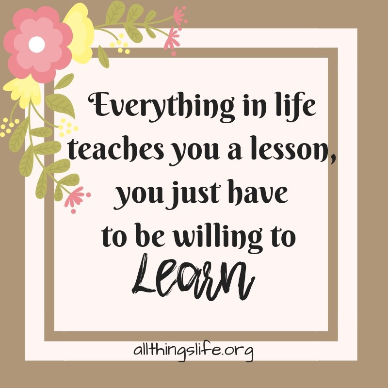 Everything teaches you a lesson