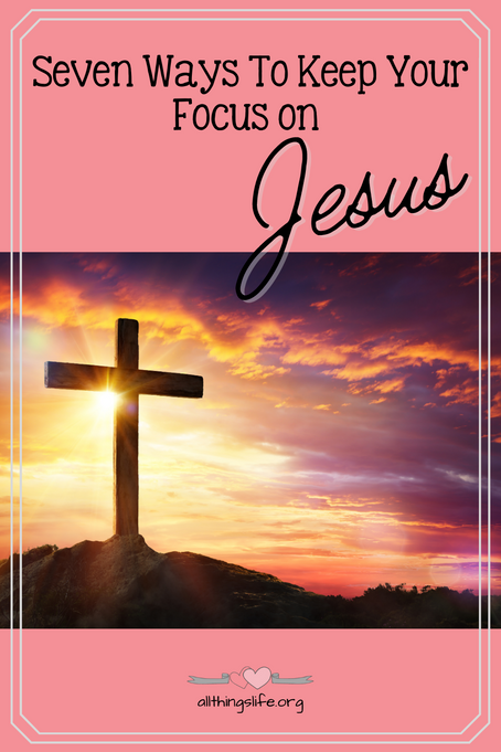 Seven Ways to Keep Your Focus on Jesus