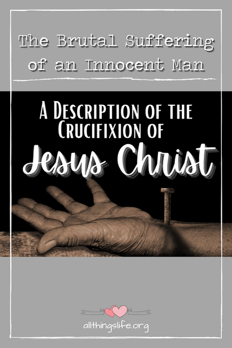 The Brutal Suffering of an Innocent Man - A Description of the Crucifixion of Jesus Christ