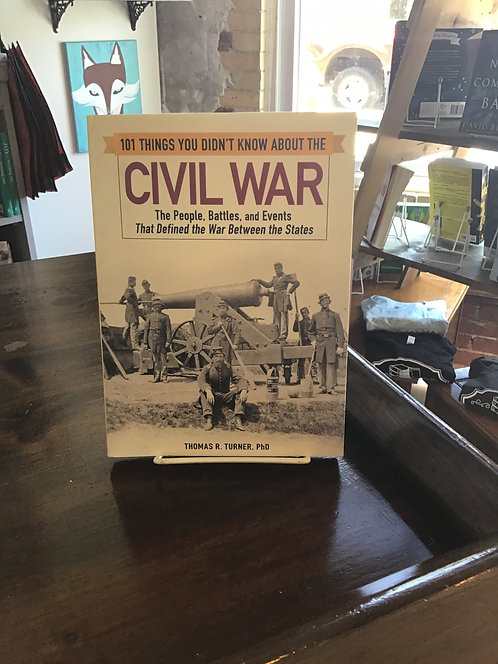 101 Things You Didn't Know About the Civil War by Thomas R Turner PhD