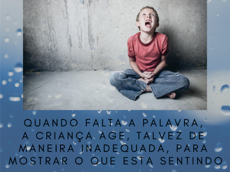 Quando falta a palavra a criança age, talvez de maneira inadequada, para mostrar o que está sentindo