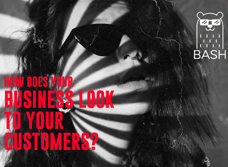 HOW DOES YOUR BUSINESS LOOK TO YOUR CUSTOMERS?