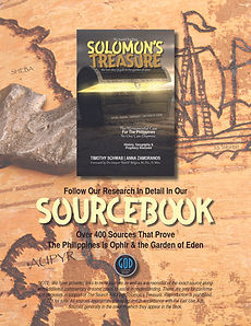 Solomon's Treasure Sourcebook Timothy Jay Schwab and Anna Zamoranos-Schwab The Periplus of the Erythraean Sea  Antonio Pigafetta's Journal  The Cambridge Ancient History  The Smithsonian Institute  Yale University  The Israel Museum  The Louvre Museum  British Museum  Pomponius Mela, Chorographia  Flavius Josephus  The surueye of the vvorld... Dionysius Periegetes  The Voyages and Adventures of Fernando Mendez Pinto, The Portuguese (Cogan)  Pliny the Elder (Historia Naturalis)  The Philippine Islands (Blair, Robertson)  ​Europe and the Far East (Sir Robert K. Douglas, Cambridge University Press, 1904)  The Journal of Island and Coastal Archaeology  ​The International Journal of Nautical Archaeology  The Institute for Maritime and Ocean Affairs  History of the Philippine Islands (Antonio de Morga, 1609)  ArcheoSciences Journal  The Carpenter Report  The Field Museum, Chicago  Philippine Sociological Review  Evolution of Island Mammals  The Journal of History (Ronquillo)