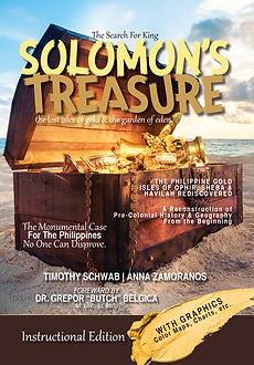 Instructional Edition: The Search for King Solomon's Treasure Timothy Jay Schwab and Anna Zamoranos-Schwab The Periplus of the Erythraean Sea  Antonio Pigafetta's Journal  The Cambridge Ancient History  The Smithsonian Institute  Yale University  The Israel Museum  The Louvre Museum  British Museum  Pomponius Mela, Chorographia  Flavius Josephus  The surueye of the vvorld... Dionysius Periegetes  The Voyages and Adventures of Fernando Mendez Pinto, The Portuguese (Cogan)  Pliny the Elder (Historia Naturalis)  The Philippine Islands (Blair,Robertson)  Europe and the Far East (Sir Robert K. Douglas, Cambridge University Press, 1904)  The Journal of Island and Coastal Archaeology  The International Journal of Nautical Archaeology  The Institute for Maritime and Ocean Affairs  History of the Philippine Islands (Antonio de Morga, 1609)  ArcheoSciences Journal  The Carpenter Report  The Field Museum, Chicago  Philippine Sociological Review  Evolution of Island Mammals