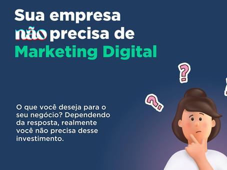 Sua empresa não precisa de Marketing Digital