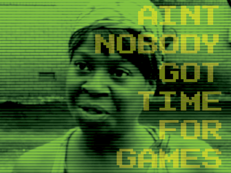 Aint Nobody Got Time For Games