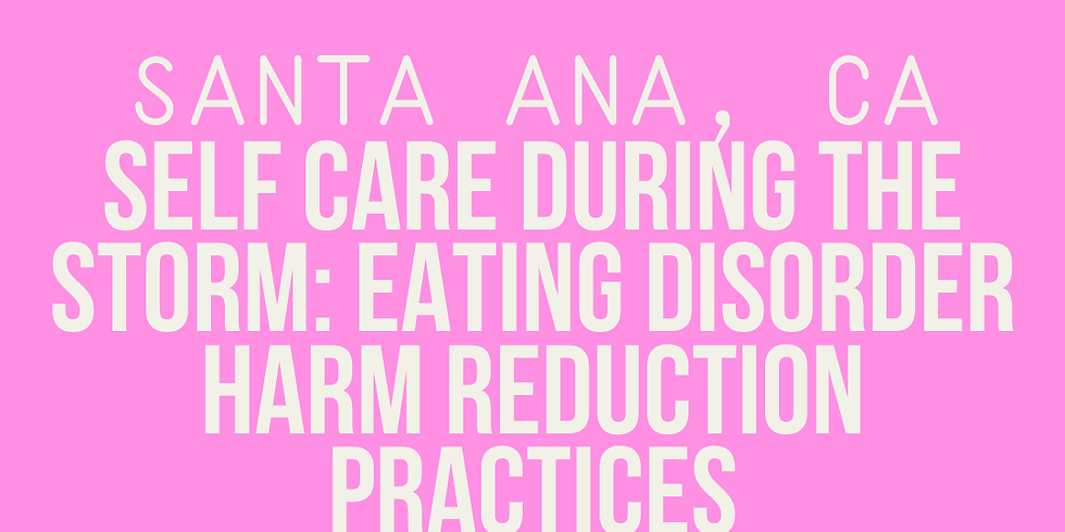 Santa Ana, CA; Self Care During The Storm: Eating Disorder Harm Reduction Practices