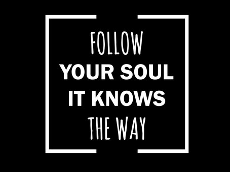 Follow your Soul ... it Knows the Way.